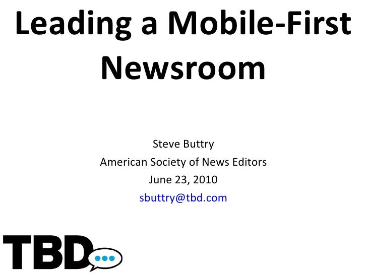 Leading a Mobile-First Newsroom Steve Buttry American Society of News Editors June 23, 2010 [email_address]