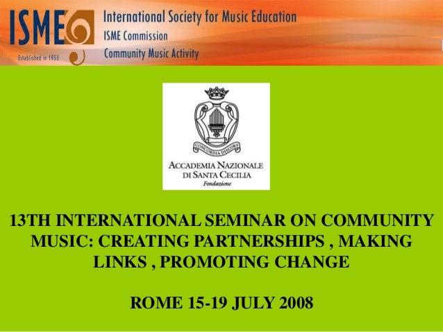 13TH INTERNATIONAL SEMINAR ON COMMUNITY MUSIC: CREATING PARTNERSHIPS , MAKING LINKS , PROMOTING CHANGE ROME 15-19 JULY 200...