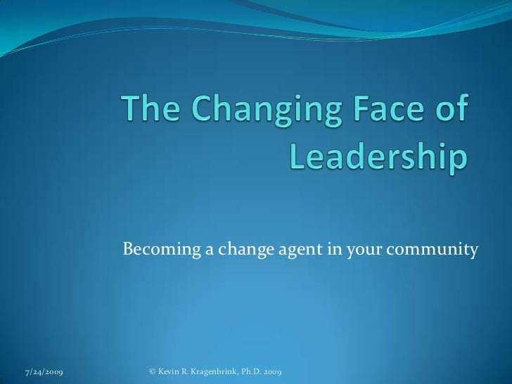 The Changing Face of Leadership<br />Becoming a change agent in your community<br />7/24/2009<br />© Kevin R. Kragenbrink,...