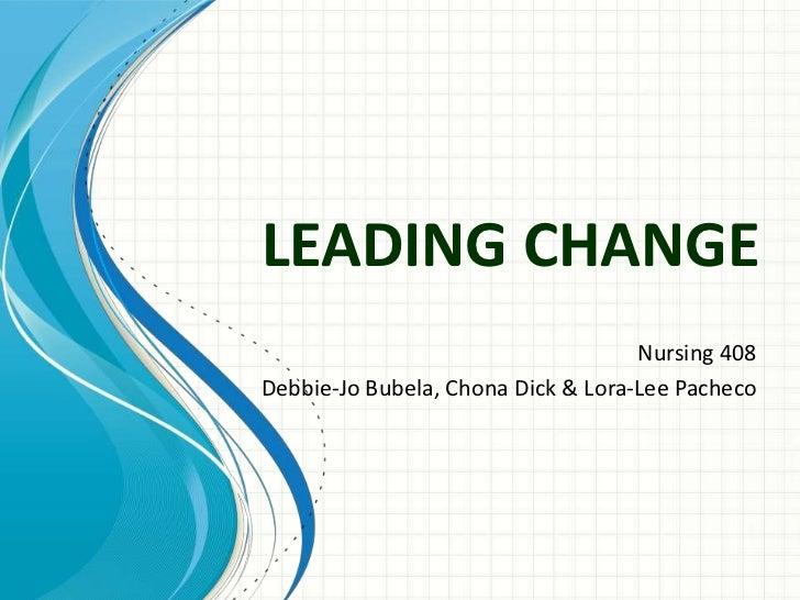 LEADING CHANGE                                    Nursing 408Debbie-Jo Bubela, Chona Dick & Lora-Lee Pacheco