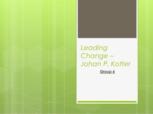 Leading Change – Johan P. Kotter Group 6