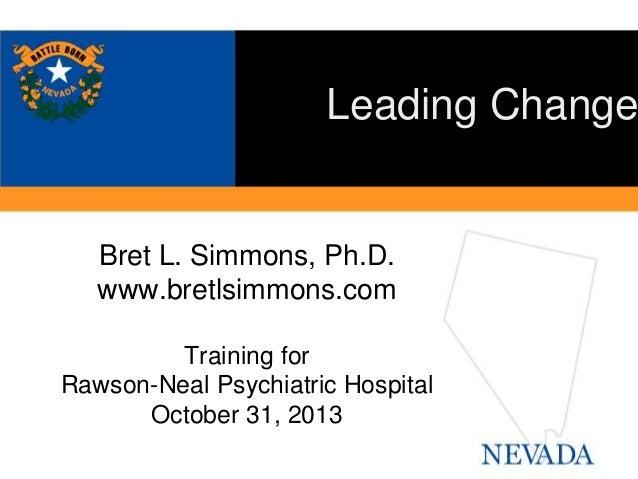 Leading Change  Bret L. Simmons, Ph.D. www.bretlsimmons.com Training for Rawson-Neal Psychiatric Hospital October 31, 2013