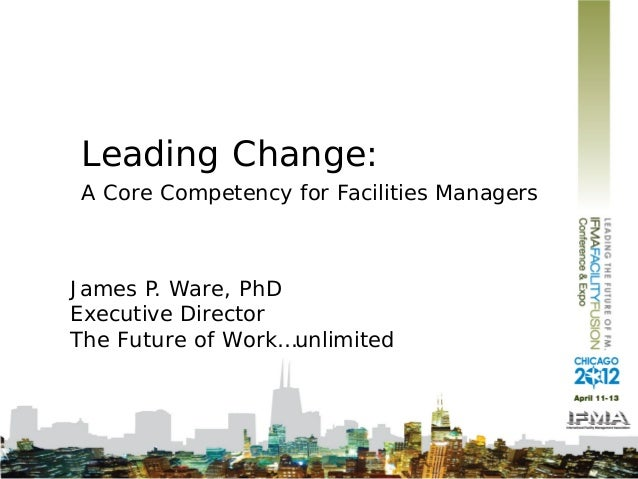 Leading Change:A Core Competency for Facilities ManagersJames P. Ware, PhDExecutive DirectorThe Future of Work…unlimited