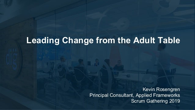 Kevin Rosengren Principal Consultant, Applied Frameworks Scrum Gathering 2019 Leading Change from the Adult Table
