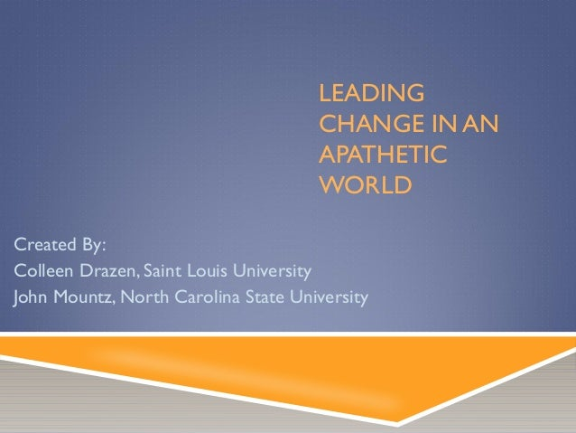 LEADING CHANGE IN AN APATHETIC WORLD Created By: Colleen Drazen, Saint Louis University John Mountz, North Carolina State ...