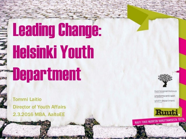 Leading Change: Helsinki Youth Department Tommi Laitio Director of Youth Affairs 2.3.2016 MBA, AaltoEE