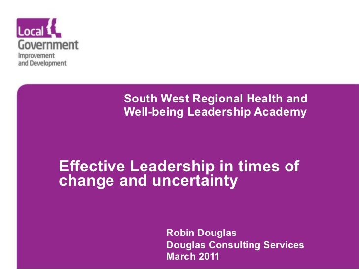 South West Regional Health and  Well-being Leadership Academy     Effective  Leadership in times of change and uncert...