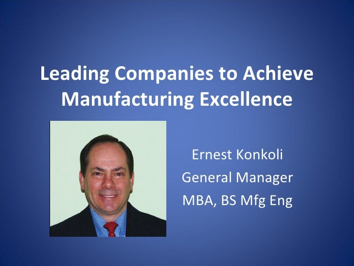 Leading Companies to Achieve Manufacturing Excellence Ernest Konkoli General Manager MBA, BS Mfg Eng