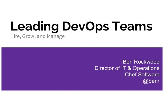 Leading DevOps Teams Hire, Grow, and Manage Ben Rockwood Director of IT & Operations Chef Software @benr
