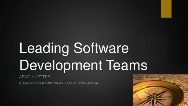 Leading Software Development Teams ARNO HUETTER (Based on a presentation held at GRZ IT Center, Austria)