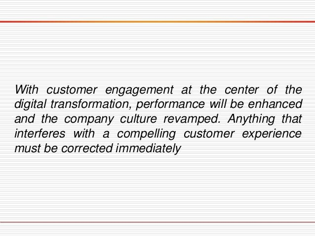 With customer engagement at the center of the digital transformation, performance will be enhanced and the company culture...
