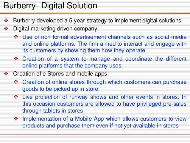  Burberry developed a 5 year strategy to implement digital solutions  Digital marketing driven company:  Use of non for...