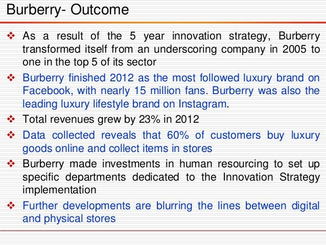  As a result of the 5 year innovation strategy, Burberry transformed itself from an underscoring company in 2005 to one i...