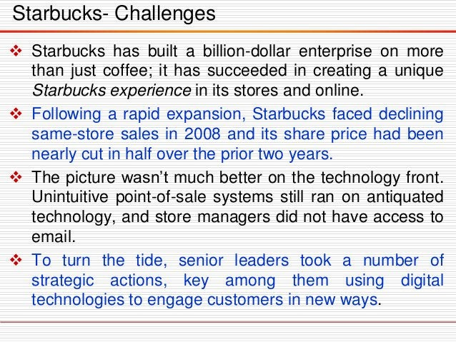 Starbucks- Challenges  Starbucks has built a billion-dollar enterprise on more than just coffee; it has succeeded in crea...
