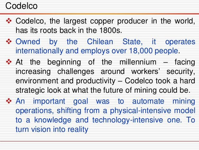 Codelco  Codelco, the largest copper producer in the world, has its roots back in the 1800s.  Owned by the Chilean State...