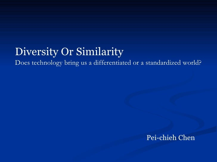 Diversity Or Similarity   Does technology bring us a differentiated or a standardized world? Pei-chieh Chen