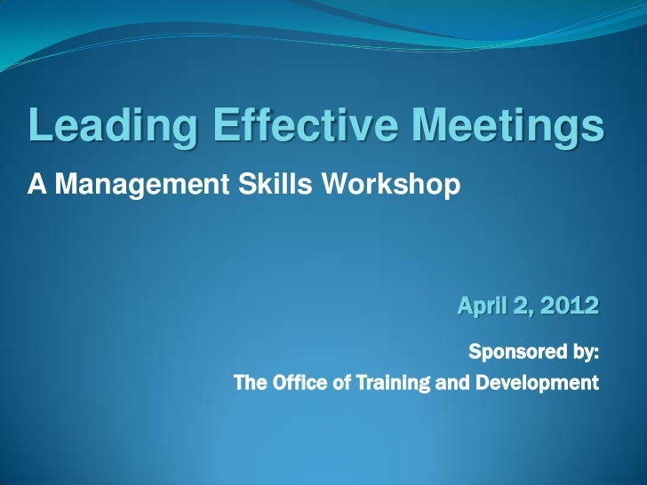 Leading Effective MeetingsA Management Skills Workshop                                    April 2, 2012                   ...