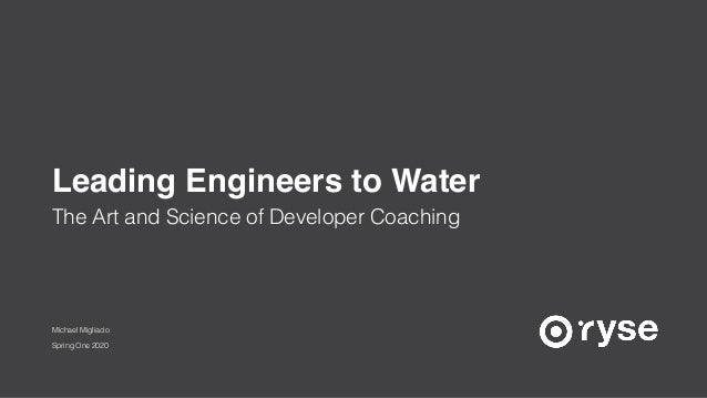 Michael Migliacio Spring One 2020 The Art and Science of Developer Coaching Leading Engineers to Water