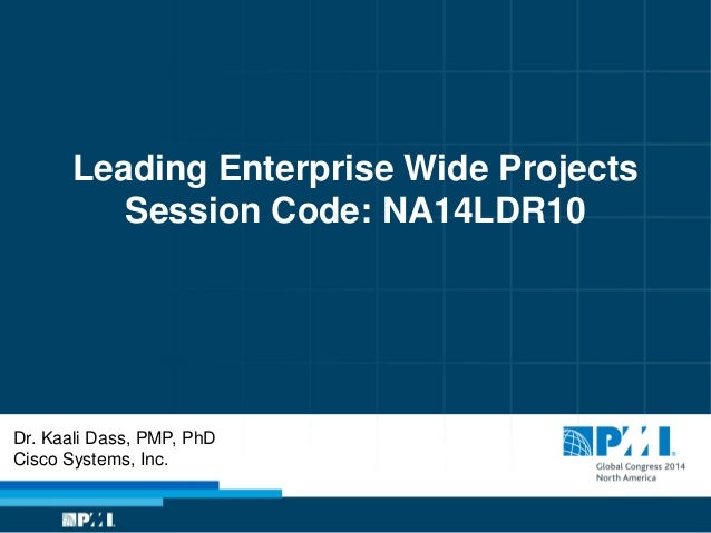 Leading Enterprise Wide Projects Session Code: NA14LDR10 Dr. Kaali Dass, PMP, PhD Cisco Systems, Inc.