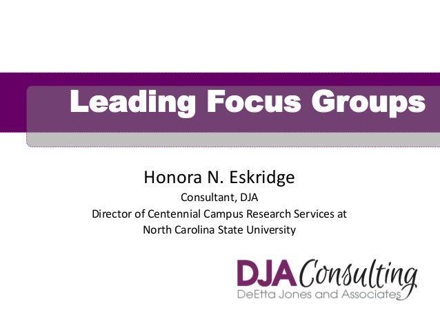 Leading Focus Groups Honora N. Eskridge Consultant, DJA Director of Centennial Campus Research Services at North Carolina ...