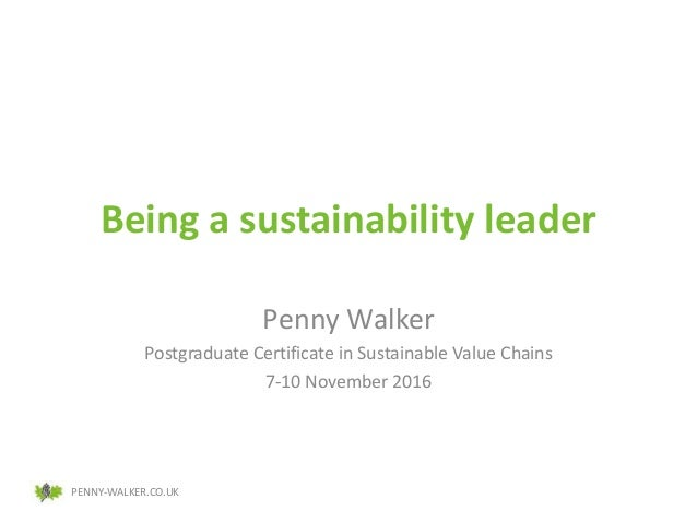 PENNY-WALKER.CO.UK Being a sustainability leader Penny Walker Postgraduate Certificate in Sustainable Value Chains 7-10 No...
