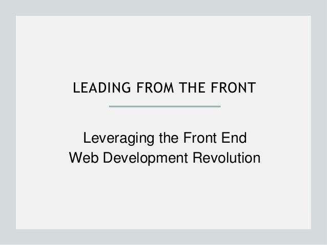 LEADING FROM THE FRONT  Leveraging the Front End  Web Development Revolution