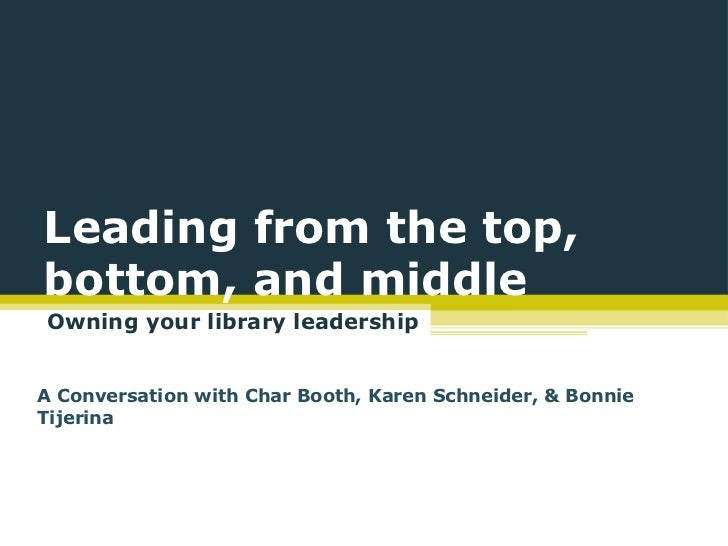 Leading from the top,bottom, and middleOwning your library leadershipA Conversation with Char Booth, Karen Schneider, & Bo...