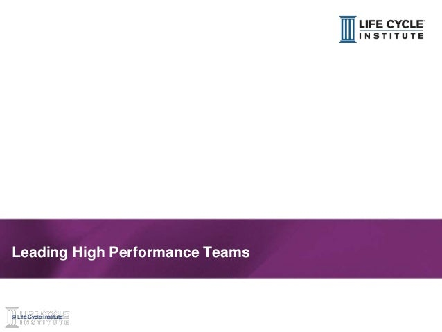 1© Life Cycle Institute© Life Cycle Institute Leading High Performance Teams