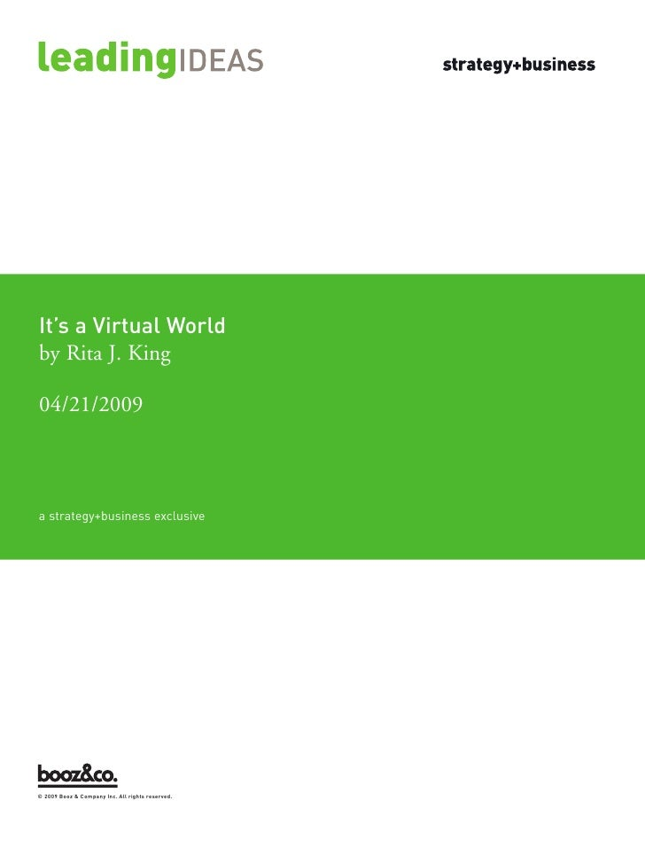It's a Virtual World     a strategy+business exclusive by Rita J. King  04/21/2009     © 2009 Booz & Company Inc. All righ...