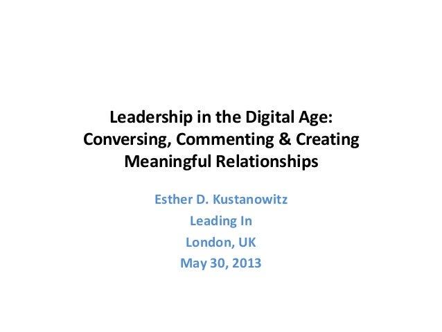 Leadership in the Digital Age:Conversing, Commenting & CreatingMeaningful RelationshipsEsther D. KustanowitzLeading InLond...