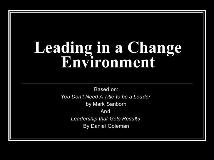 Leading in a Change Environment Based on: You Don't Need A Title to be a Leader   by Mark Sanborn And  Leadership that Get...
