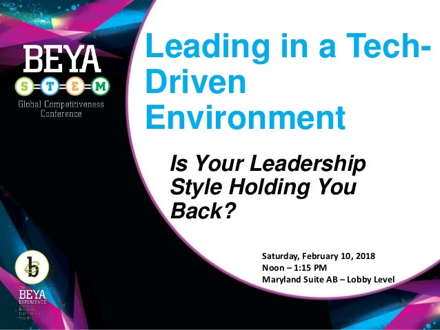 Leading in a Tech- Driven Environment Is Your Leadership Style Holding You Back? Saturday, February 10, 2018 Noon – 1:15 P...