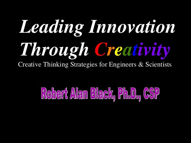 Leading Innovation Through  C r e a t ivity Robert Alan Black, Ph.D., CSP  Creative Thinking Strategies for Engineers & Sc...