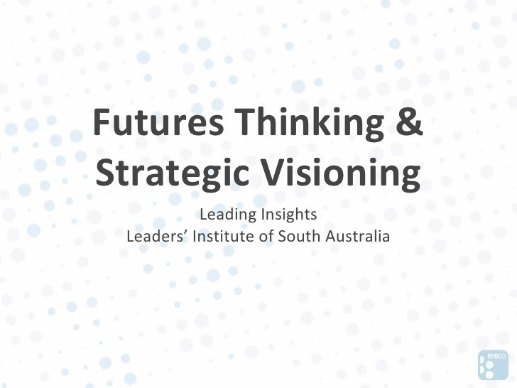 Futures Thinking &Strategic Visioning           Leading Insights Leaders' Institute of South Australia