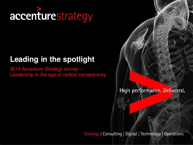 Leading in the spotlight 2016 Accenture Strategy survey— Leadership in the age of radical transparency