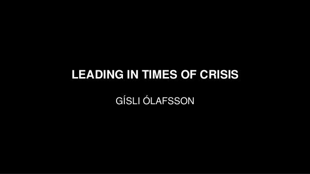 LEADING IN TIMES OF CRISIS GÍSLI ÓLAFSSON