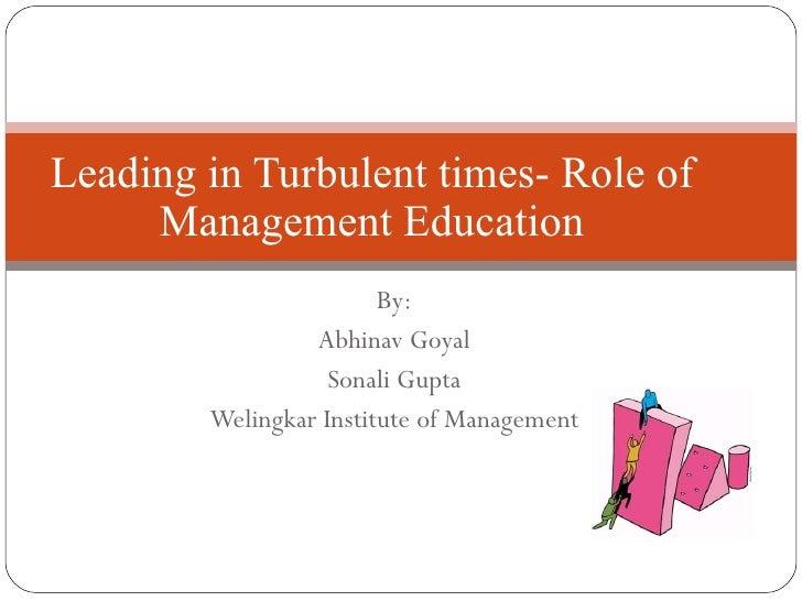 By: Abhinav Goyal Sonali Gupta Welingkar Institute of Management Leading in Turbulent times- Role of Management Education