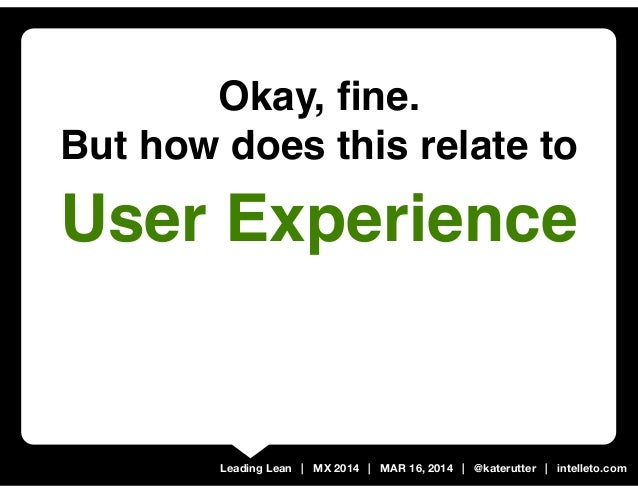 Leading Lean | MX 2014 | MAR 16, 2014 | @katerutter | intelleto.com Okay, fine. But how does this relate to User Experience
