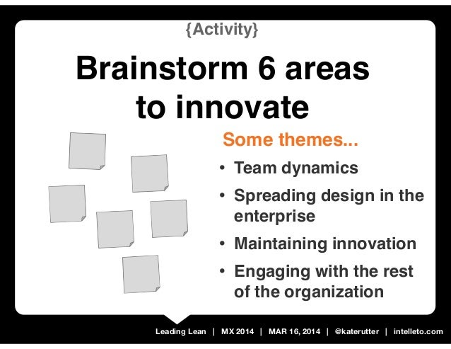 Leading Lean | MX 2014 | MAR 16, 2014 | @katerutter | intelleto.com {Activity} Brainstorm 6 areas to innovate • Team dynam...