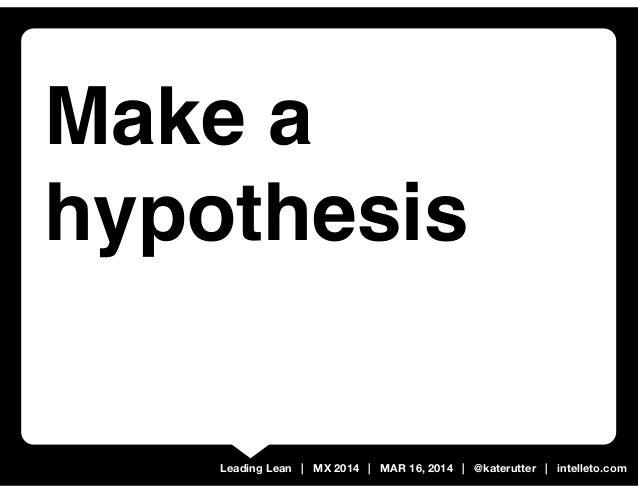 Leading Lean | MX 2014 | MAR 16, 2014 | @katerutter | intelleto.com Make a hypothesis