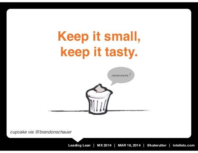 Leading Lean   MX 2014   MAR 16, 2014   @katerutter   intelleto.com Keep it small, keep it tasty. mmmm! cupcake via @brand...