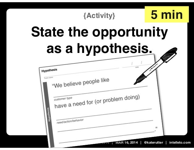 Leading Lean | MX 2014 | MAR 16, 2014 | @katerutter | intelleto.com {Activity} State the opportunity as a hypothesis. 5 min