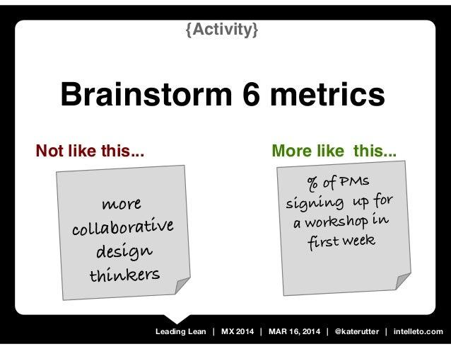 Leading Lean | MX 2014 | MAR 16, 2014 | @katerutter | intelleto.com {Activity} Brainstorm 6 metrics Not like this... % of ...