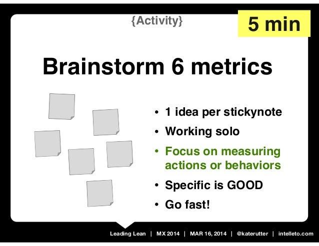 Leading Lean | MX 2014 | MAR 16, 2014 | @katerutter | intelleto.com {Activity} Brainstorm 6 metrics • 1 idea per stickynot...