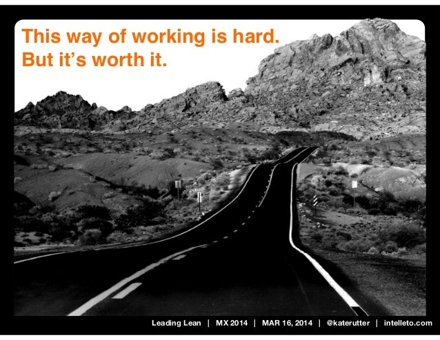 Leading Lean | MX 2014 | MAR 16, 2014 | @katerutter | intelleto.com This way of working is hard. But it's worth it.
