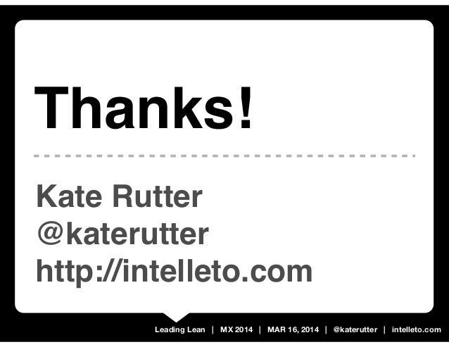 Leading Lean | MX 2014 | MAR 16, 2014 | @katerutter | intelleto.com Kate Rutter @katerutter http://intelleto.com Thanks!