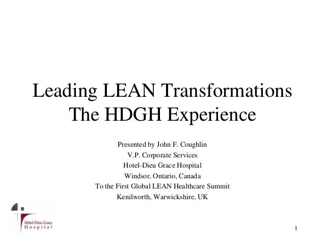 Leading LEAN Transformations The HDGH Experience 1 Presented by John F. Coughlin V.P. Corporate Services Hotel-Dieu Grace ...