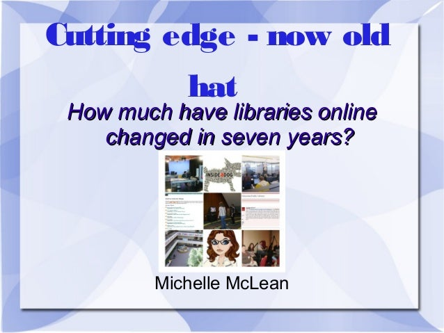 Cutting edge - now old hat  How much have libraries online changed in seven years?  Michelle McLean