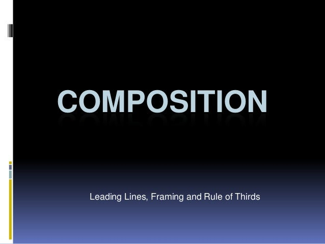 COMPOSITION Leading Lines, Framing and Rule of Thirds