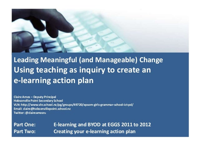 Leading Meaningful (and Manageable) ChangeUsing teaching as inquiry to create ane-learning action planClaire Amos – Deputy...